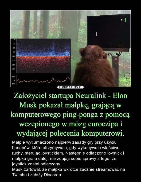 Założyciel startupa Neuralink - Elon Musk pokazał małpkę, grającą w komputerowego ping-ponga z pomocą wczepionego w mózg euroczipa i wydającej polecenia komputerowi. – Małpie wytłumaczono najpierw zasady gry przy użyciu bananów, które otrzymywała, gdy wykonywała właściwe ruchy, sterując joystickiem. Następnie odłączono joystick i małpka grała dalej, nie zdając sobie sprawy z tego, że joystick został odłączony. Musk żartował, że małpka wkrótce zacznie streamować na Twitchu i założy Discorda
