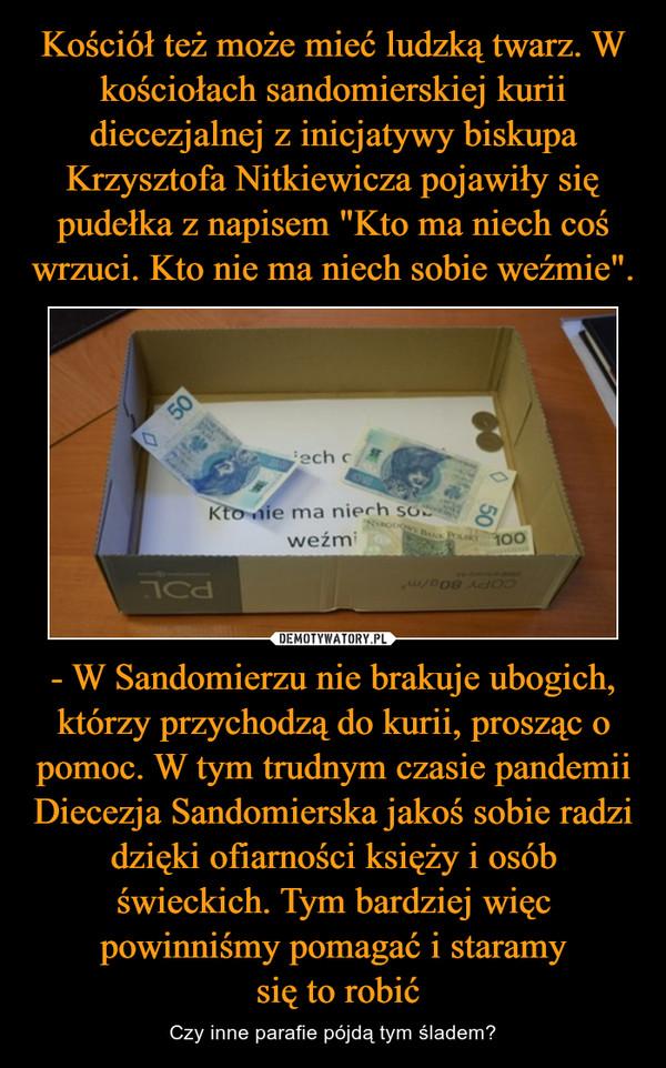 - W Sandomierzu nie brakuje ubogich, którzy przychodzą do kurii, prosząc o pomoc. W tym trudnym czasie pandemii Diecezja Sandomierska jakoś sobie radzi dzięki ofiarności księży i osób świeckich. Tym bardziej więc powinniśmy pomagać i staramy się to robić – Czy inne parafie pójdą tym śladem?