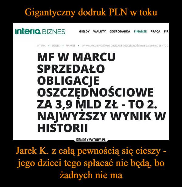 Jarek K. z całą pewnością się cieszy - jego dzieci tego spłacać nie będą, bo żadnych nie ma –  MF w marcu sprzedało obligacje oszczędnościowe za 3,9 mld zł - to 2. najwyższy wynik w historiiCzytaj więcej na https://biznes.interia.pl/finanse/news-mf-w-marcu-sprzedalo-obligacje-oszczednosciowe-za-3-9-mld-zl,nId,5168758#utm_source=paste&utm_medium=paste&utm_campaign=firefox
