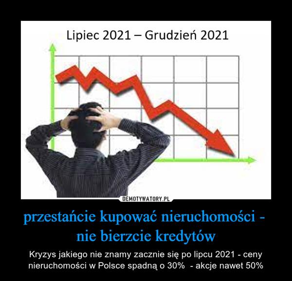 przestańcie kupować nieruchomości - nie bierzcie kredytów – Kryzys jakiego nie znamy zacznie się po lipcu 2021 - ceny nieruchomości w Polsce spadną o 30%  - akcje nawet 50%