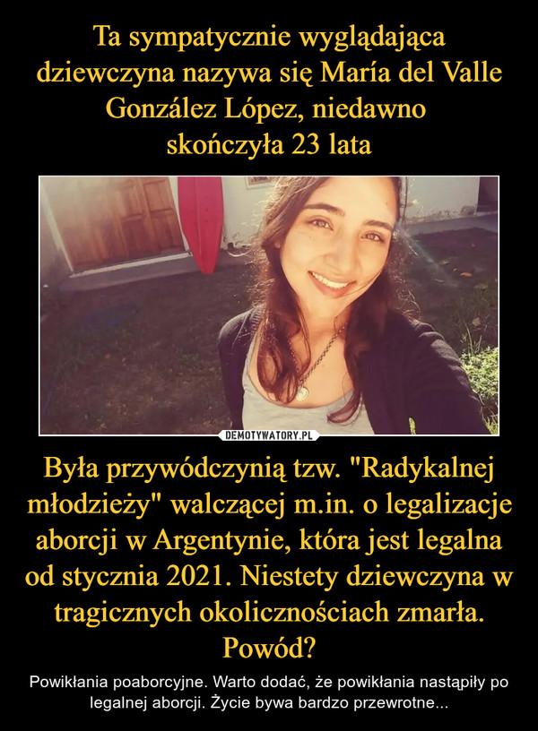 """Była przywódczynią tzw. """"Radykalnej młodzieży"""" walczącej m.in. o legalizacje aborcji w Argentynie, która jest legalna od stycznia 2021. Niestety dziewczyna w tragicznych okolicznościach zmarła. Powód? – Powikłania poaborcyjne. Warto dodać, że powikłania nastąpiły po legalnej aborcji. Życie bywa bardzo przewrotne..."""
