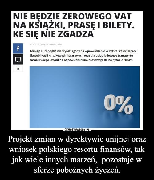 Projekt zmian w dyrektywie unijnej oraz wniosek polskiego resortu finansów, tak jak wiele innych marzeń,  pozostaje w sferze pobożnych życzeń.