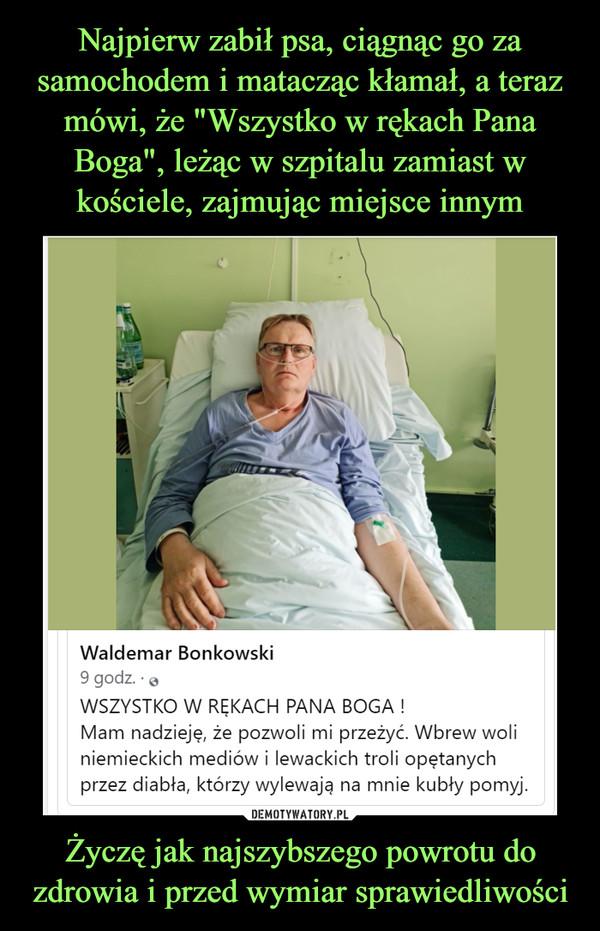 Życzę jak najszybszego powrotu do zdrowia i przed wymiar sprawiedliwości –  Waldemar Bonkowski 9 godz. • WSZYSTKO W RĘKACH PANA BOGA ! Mam nadzieję, że pozwoli mi przeżyć. Wbrew woli niemieckich mediów i lewackich troli opętanych przez diabła, którzy wylewają na mnie kubły pomyj.
