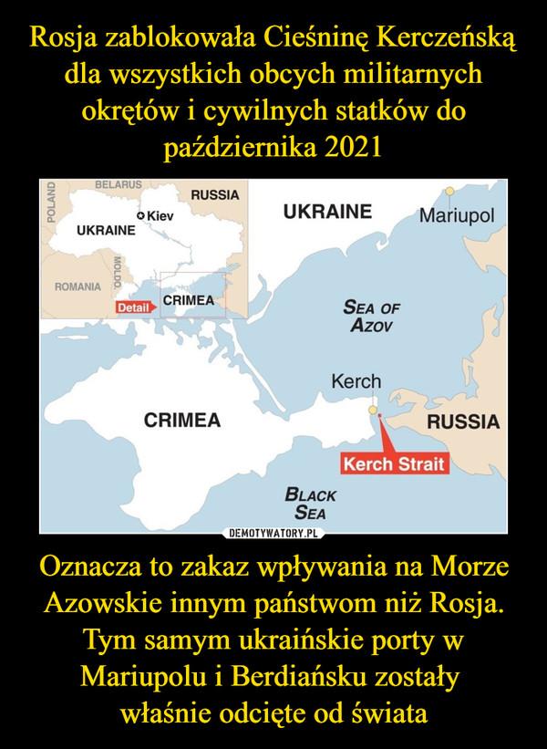 Oznacza to zakaz wpływania na Morze Azowskie innym państwom niż Rosja. Tym samym ukraińskie porty w Mariupolu i Berdiańsku zostały właśnie odcięte od świata –