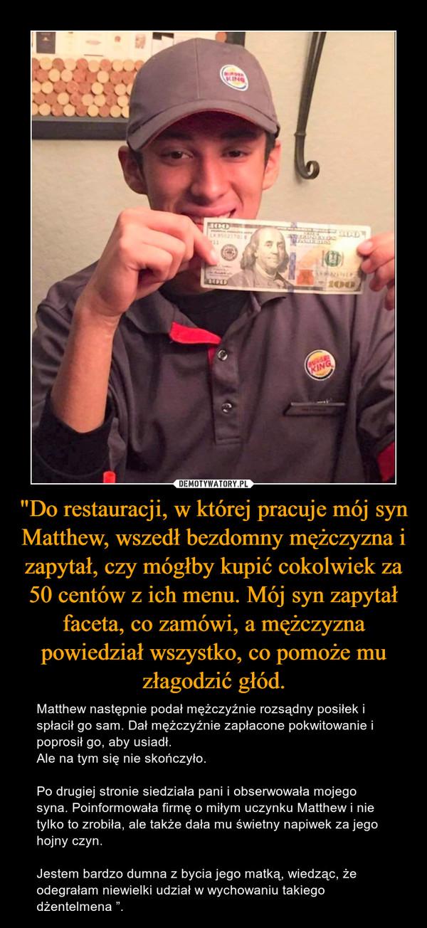 """""""Do restauracji, w której pracuje mój syn Matthew, wszedł bezdomny mężczyzna i zapytał, czy mógłby kupić cokolwiek za 50 centów z ich menu. Mój syn zapytał faceta, co zamówi, a mężczyzna powiedział wszystko, co pomoże mu złagodzić głód. – Matthew następnie podał mężczyźnie rozsądny posiłek i spłacił go sam. Dał mężczyźnie zapłacone pokwitowanie i poprosił go, aby usiadł.Ale na tym się nie skończyło. Po drugiej stronie siedziała pani i obserwowała mojego syna. Poinformowała firmę o miłym uczynku Matthew i nie tylko to zrobiła, ale także dała mu świetny napiwek za jego hojny czyn.Jestem bardzo dumna z bycia jego matką, wiedząc, że odegrałam niewielki udział w wychowaniu takiego dżentelmena """"."""