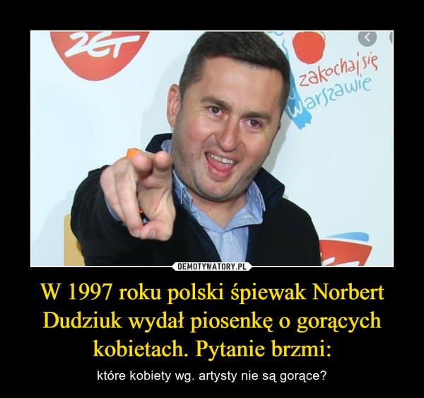 W 1997 roku polski śpiewak Norbert Dudziuk wydał piosenkę o gorących kobietach. Pytanie brzmi: – które kobiety wg. artysty nie są gorące?