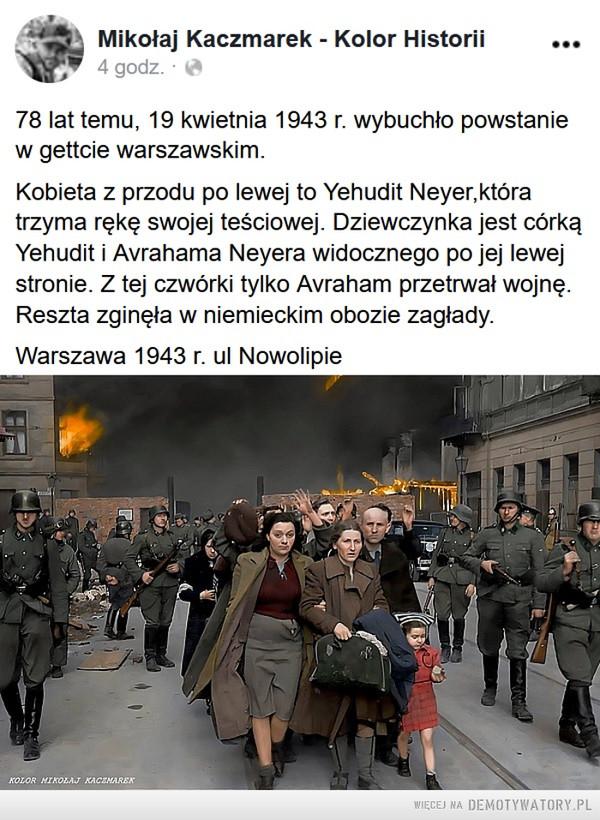 Warszawa, 1943 –  Mikołaj Kaczmarek - Kolor HistoriitSpoonsou4 regordzamrr.nd  ·78 lat temu, 19 kwietnia 1943 r. wybuchło powstanie w gettcie warszawskim.Kobieta z przodu po lewej to Yehudit Neyer,która trzyma rękę swojej teściowej. Dziewczynka jest córką Yehudit i Avrahama Neyera widocznego po jej lewej stronie. Z tej czwórki tylko Avraham przetrwał wojnę.Reszta zginęła w niemieckim obozie zagłady.Warszawa 1943 r. ul Nowolipie