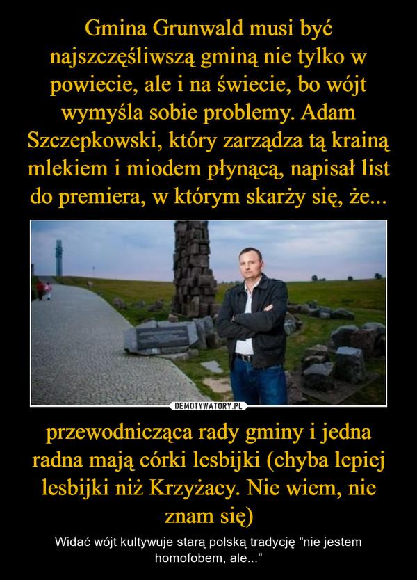 """przewodnicząca rady gminy i jedna radna mają córki lesbijki (chyba lepiej lesbijki niż Krzyżacy. Nie wiem, nie znam się) – Widać wójt kultywuje starą polską tradycję """"nie jestem homofobem, ale..."""""""