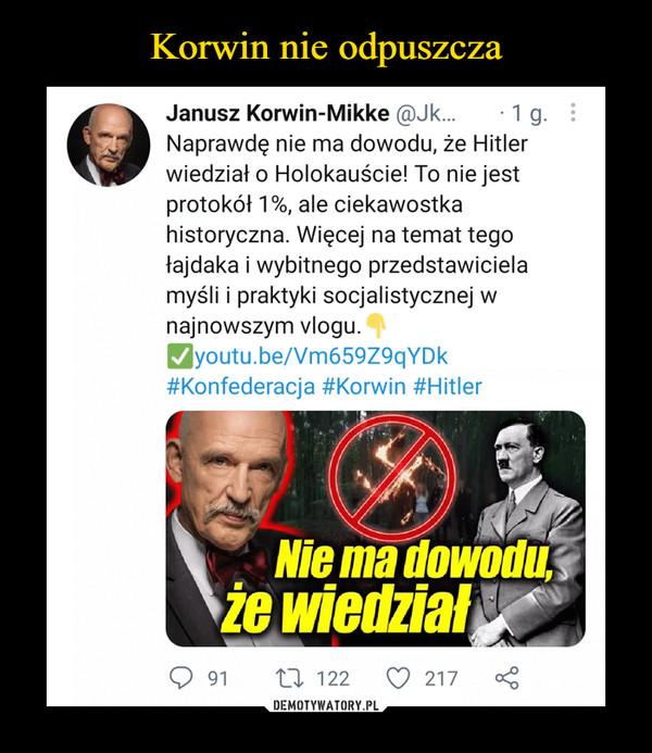 –  Janusz Korwin-Mikke @Jk... • 1 g. Naprawdę nie ma dowodu, że Hitler wiedział o Holokauście! To nie jest protokół 1%, ale ciekawostka historyczna. Więcej na temat tego łajdaka i wybitnego przedstawiciela myśli i praktyki socjalistycznej w najnowszym vlogu. 4youtu.be/Vm659Z9qYDk #Konfederacja #Korwin #Hitler