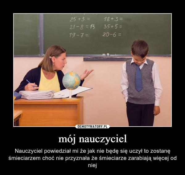 mój nauczyciel – Nauczyciel powiedział mi że jak nie będę się uczył to zostanę śmieciarzem choć nie przyznała że śmieciarze zarabiają więcej od niej