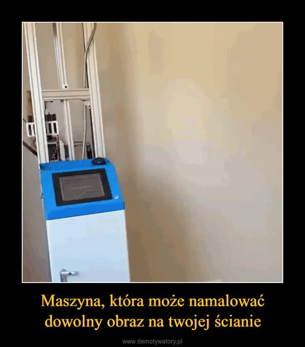 Maszyna, która może namalować dowolny obraz na twojej ścianie –