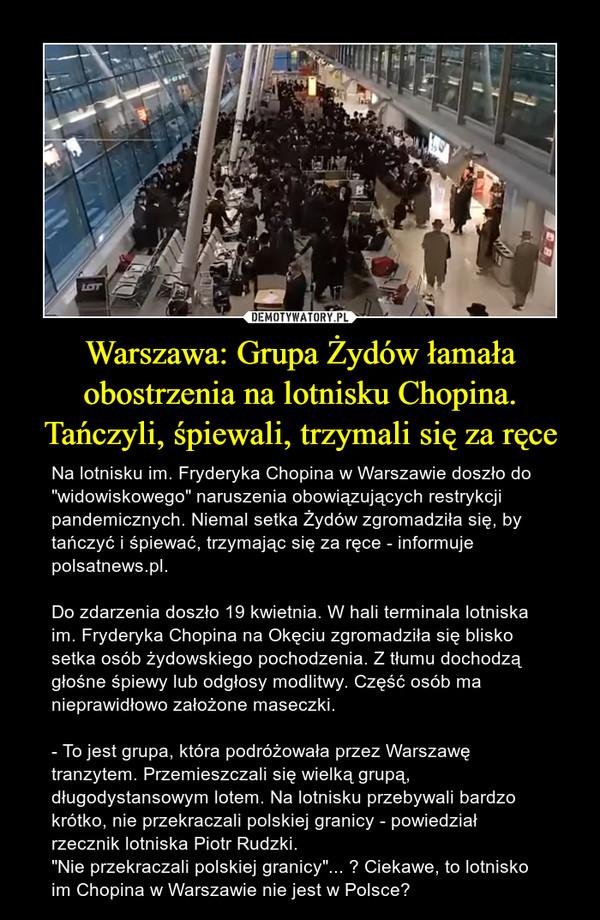 """Warszawa: Grupa Żydów łamała obostrzenia na lotnisku Chopina. Tańczyli, śpiewali, trzymali się za ręce – Na lotnisku im. Fryderyka Chopina w Warszawie doszło do """"widowiskowego"""" naruszenia obowiązujących restrykcji pandemicznych. Niemal setka Żydów zgromadziła się, by tańczyć i śpiewać, trzymając się za ręce - informuje polsatnews.pl.Do zdarzenia doszło 19 kwietnia. W hali terminala lotniska im. Fryderyka Chopina na Okęciu zgromadziła się blisko setka osób żydowskiego pochodzenia. Z tłumu dochodzą głośne śpiewy lub odgłosy modlitwy. Część osób ma nieprawidłowo założone maseczki. - To jest grupa, która podróżowała przez Warszawę tranzytem. Przemieszczali się wielką grupą, długodystansowym lotem. Na lotnisku przebywali bardzo krótko, nie przekraczali polskiej granicy - powiedział rzecznik lotniska Piotr Rudzki. """"Nie przekraczali polskiej granicy""""... ? Ciekawe, to lotnisko im Chopina w Warszawie nie jest w Polsce?"""