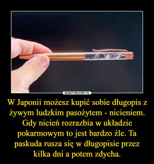 W Japonii możesz kupić sobie długopis z żywym ludzkim pasożytem - nicieniem. Gdy nicień rozrazbia w układzie pokarmowym to jest bardzo źle. Ta paskuda rusza się w długopisie przez kilka dni a potem zdycha.