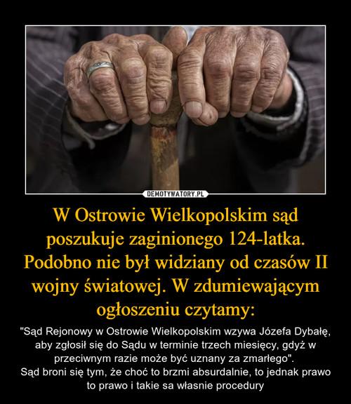 W Ostrowie Wielkopolskim sąd poszukuje zaginionego 124-latka. Podobno nie był widziany od czasów II wojny światowej. W zdumiewającym ogłoszeniu czytamy: