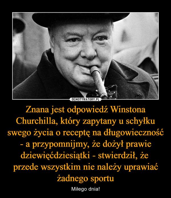Znana jest odpowiedź Winstona Churchilla, który zapytany u schyłku swego życia o receptę na długowieczność - a przypomnijmy, że dożył prawie dziewięćdziesiątki - stwierdził, że przede wszystkim nie należy uprawiać żadnego sportu – Miłego dnia!