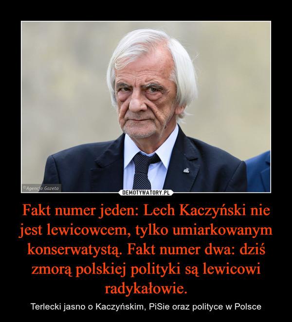Fakt numer jeden: Lech Kaczyński nie jest lewicowcem, tylko umiarkowanym konserwatystą. Fakt numer dwa: dziś zmorą polskiej polityki są lewicowi radykałowie. – Terlecki jasno o Kaczyńskim, PiSie oraz polityce w Polsce