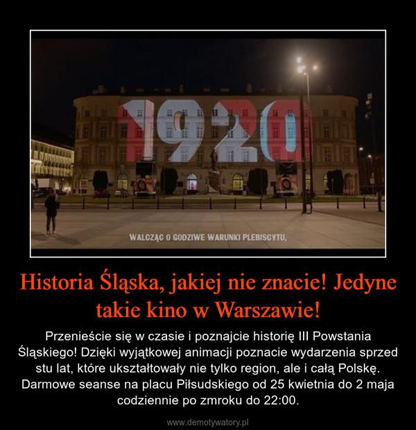 Historia Śląska, jakiej nie znacie! Jedyne takie kino w Warszawie! – Przenieście się w czasie i poznajcie historię III Powstania Śląskiego! Dzięki wyjątkowej animacji poznacie wydarzenia sprzed stu lat, które ukształtowały nie tylko region, ale i całą Polskę. Darmowe seanse na placu Piłsudskiego od 25 kwietnia do 2 maja codziennie po zmroku do 22:00.