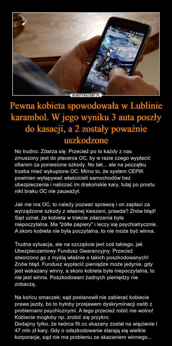 """Pewna kobieta spowodowała w Lublinie karambol. W jego wyniku 3 auta poszły do kasacji, a 2 zostały poważnie uszkodzone – No trudno. Zdarza się. Przecież po to każdy z nas zmuszony jest do płacenia OC, by w razie czego wypłacić ofiarom za poniesione szkody. No tak... ale na początku trzeba mieć wykupione OC. Mimo to, że system CEPiK powinien wyłapywać właścicieli samochodów bez ubezpieczenia i naliczać im drakońskie kary, tutaj po prostu nikt braku OC nie zauważył. Jak nie ma OC, to należy pozwać sprawcę i on zapłaci za wyrządzone szkody z własnej kieszeni, prawda? Znów błąd! Sąd uznał, że kobieta w trakcie zdarzenia była niepoczytalna. Ma """"żółte papiery"""" i leczy się psychiatrycznie. A skoro kobieta nie była poczytalna, to nie może być winna. Trudna sytuacja, ale na szczęście jest coś takiego, jak Ubezpieczeniowy Fundusz Gwarancyjny. Przecież stworzono go z myślą właśnie o takich poszkodowanych! Znów błąd. Fundusz wypłacić pieniądze może jedynie, gdy jest wskazany winny, a skoro kobieta była niepoczytalna, to nie jest winna. Poszkodowani żadnych pieniędzy nie zobaczą. Na końcu smaczek: sąd postanowił nie zabierać kobiecie prawa jazdy, bo to byłoby przejawem dyskryminacji osób z problemami psychicznymi. A tego przecież robić nie wolno! Kobiecie mogłoby np. zrobić się przykro. Dodajmy tylko, że twórca fili.cc skazany został na więzienie i 47 mln zł kary. Gdy o odszkodowanie starają się wielkie korporacje, sąd nie ma problemu ze skazaniem winnego..."""