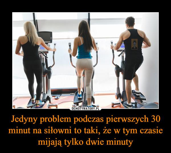 Jedyny problem podczas pierwszych 30 minut na siłowni to taki, że w tym czasie mijają tylko dwie minuty –