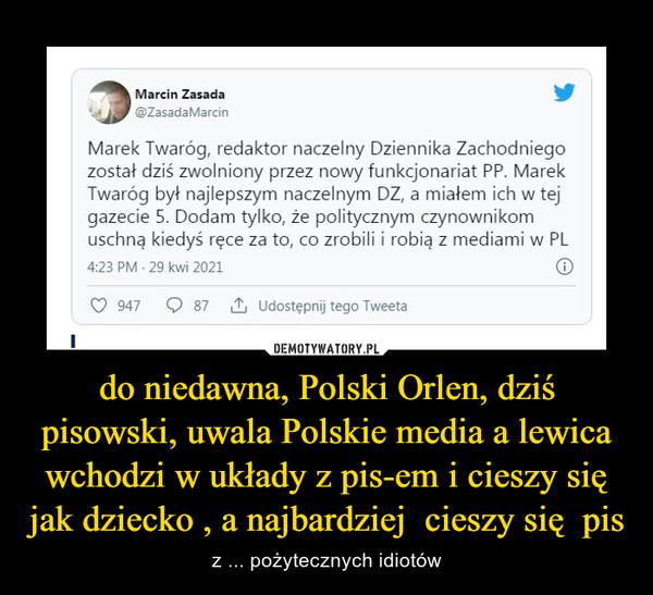 do niedawna, Polski Orlen, dziś pisowski, uwala Polskie media a lewica wchodzi w układy z pis-em i cieszy się jak dziecko , a najbardziej  cieszy się  pis – z ... pożytecznych idiotów
