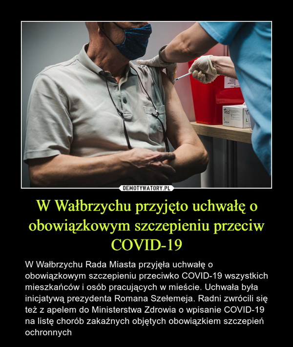 W Wałbrzychu przyjęto uchwałę o obowiązkowym szczepieniu przeciw COVID-19 – W Wałbrzychu Rada Miasta przyjęła uchwałę o obowiązkowym szczepieniu przeciwko COVID-19 wszystkich mieszkańców i osób pracujących w mieście. Uchwała była inicjatywą prezydenta Romana Szełemeja. Radni zwrócili się też z apelem do Ministerstwa Zdrowia o wpisanie COVID-19 na listę chorób zakaźnych objętych obowiązkiem szczepień ochronnych
