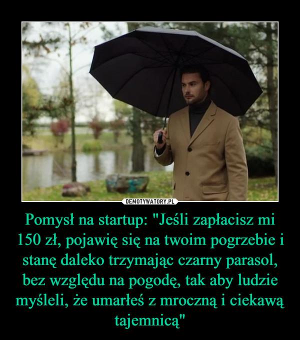 """Pomysł na startup: """"Jeśli zapłacisz mi 150 zł, pojawię się na twoim pogrzebie i stanę daleko trzymając czarny parasol, bez względu na pogodę, tak aby ludzie myśleli, że umarłeś z mroczną i ciekawą tajemnicą"""" –"""