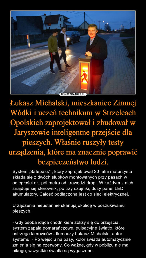 Łukasz Michalski, mieszkaniec Zimnej Wódki i uczeń technikum w Strzelcach Opolskich zaprojektował i zbudował w Jaryszowie inteligentne przejście dla pieszych. Właśnie ruszyły testy urządzenia, które ma znacznie poprawić bezpieczeństwo ludzi.