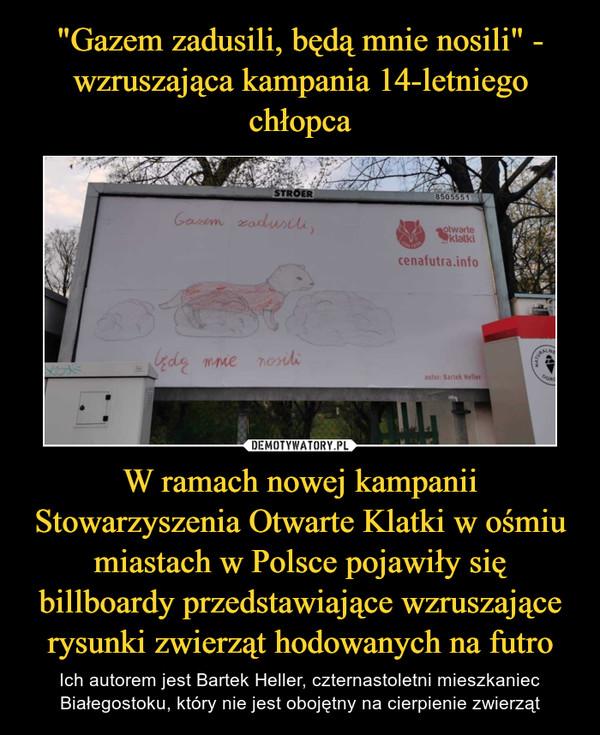 W ramach nowej kampanii Stowarzyszenia Otwarte Klatki w ośmiu miastach w Polsce pojawiły się billboardy przedstawiające wzruszające rysunki zwierząt hodowanych na futro – Ich autorem jest Bartek Heller, czternastoletni mieszkaniec Białegostoku, który nie jest obojętny na cierpienie zwierząt
