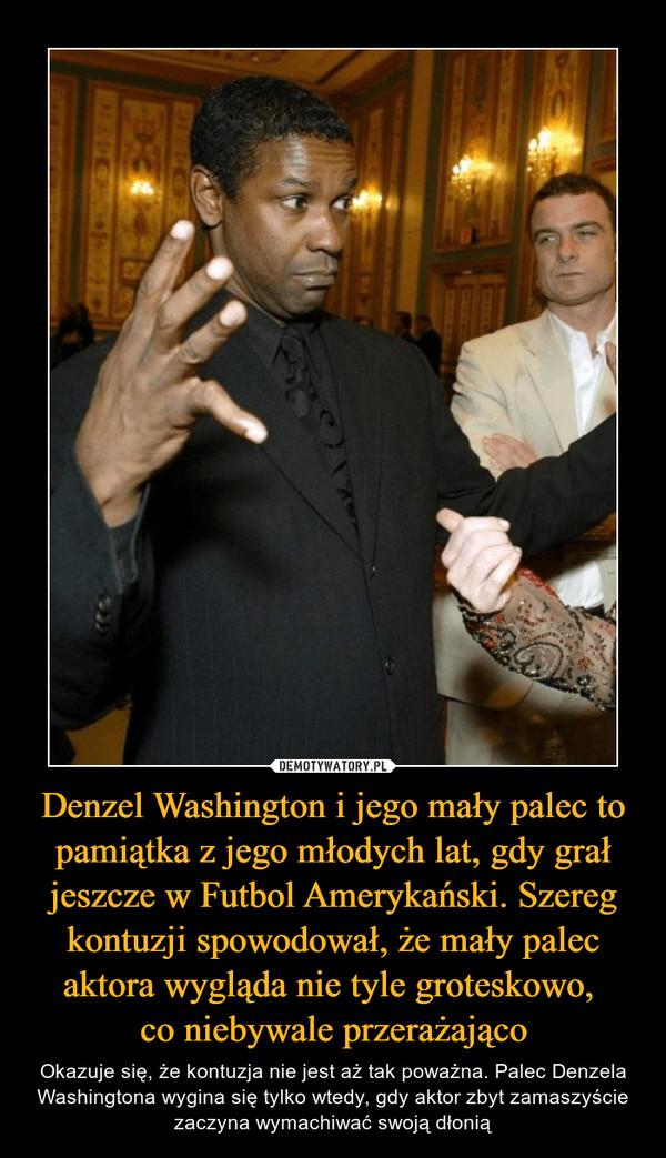Denzel Washington i jego mały palec to pamiątka z jego młodych lat, gdy grał jeszcze w Futbol Amerykański. Szereg kontuzji spowodował, że mały palec aktora wygląda nie tyle groteskowo, co niebywale przerażająco – Okazuje się, że kontuzja nie jest aż tak poważna. Palec Denzela Washingtona wygina się tylko wtedy, gdy aktor zbyt zamaszyście zaczyna wymachiwać swoją dłonią