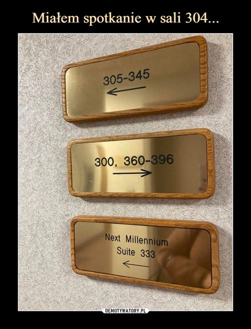 Miałem spotkanie w sali 304...