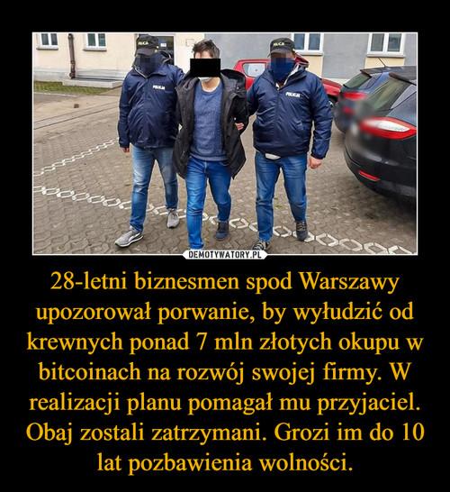 28-letni biznesmen spod Warszawy upozorował porwanie, by wyłudzić od krewnych ponad 7 mln złotych okupu w bitcoinach na rozwój swojej firmy. W realizacji planu pomagał mu przyjaciel. Obaj zostali zatrzymani. Grozi im do 10 lat pozbawienia wolności.