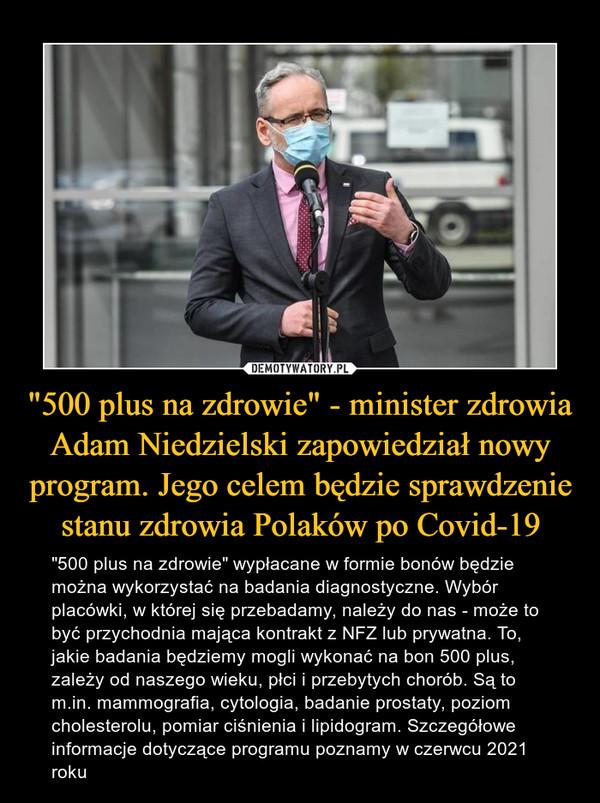 """""""500 plus na zdrowie"""" - minister zdrowia Adam Niedzielski zapowiedział nowy program. Jego celem będzie sprawdzenie stanu zdrowia Polaków po Covid-19 – """"500 plus na zdrowie"""" wypłacane w formie bonów będzie można wykorzystać na badania diagnostyczne. Wybór placówki, w której się przebadamy, należy do nas - może to być przychodnia mająca kontrakt z NFZ lub prywatna. To, jakie badania będziemy mogli wykonać na bon 500 plus, zależy od naszego wieku, płci i przebytych chorób. Są to m.in. mammografia, cytologia, badanie prostaty, poziom cholesterolu, pomiar ciśnienia i lipidogram. Szczegółowe informacje dotyczące programu poznamy w czerwcu 2021 roku"""