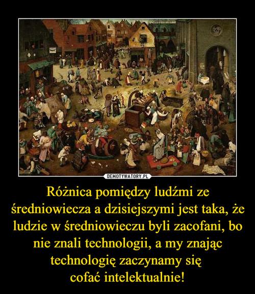 Różnica pomiędzy ludźmi ze średniowiecza a dzisiejszymi jest taka, że ludzie w średniowieczu byli zacofani, bo nie znali technologii, a my znając technologię zaczynamy się  cofać intelektualnie!