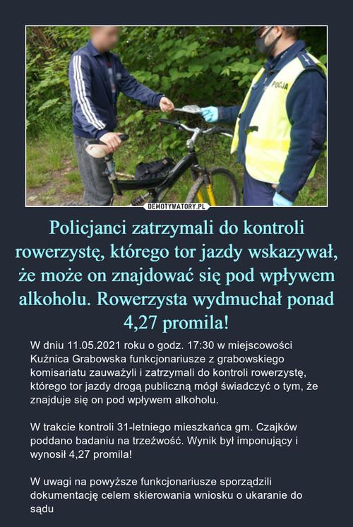 Policjanci zatrzymali do kontroli rowerzystę, którego tor jazdy wskazywał, że może on znajdować się pod wpływem alkoholu. Rowerzysta wydmuchał ponad 4,27 promila!