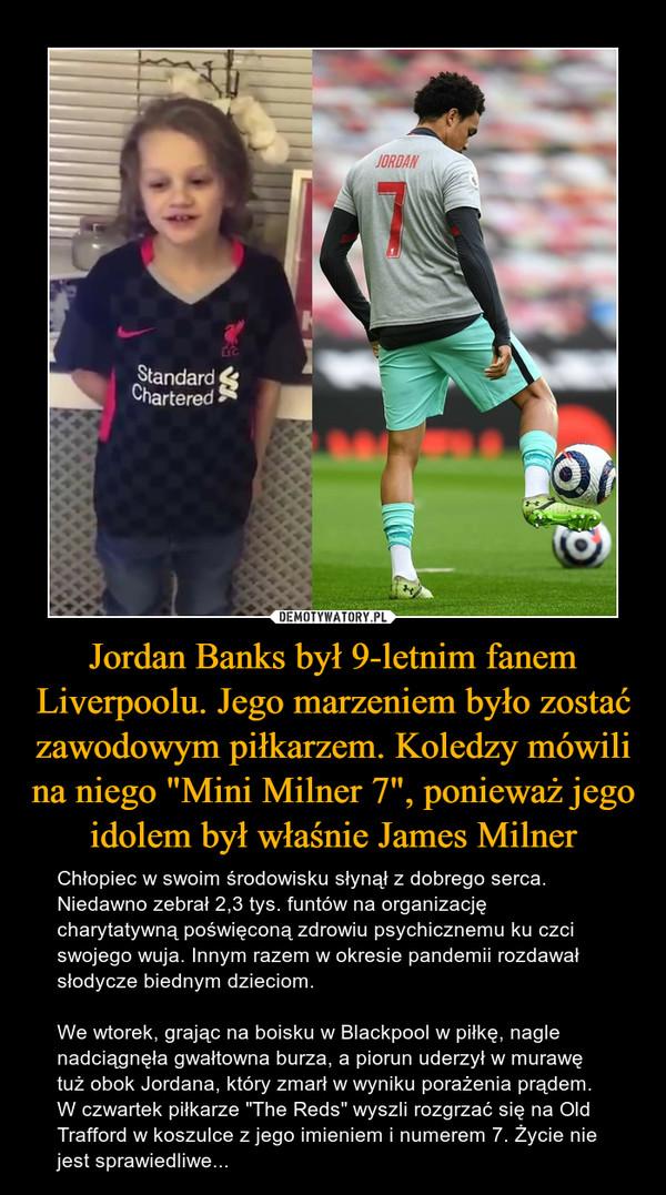 """Jordan Banks był 9-letnim fanem Liverpoolu. Jego marzeniem było zostać zawodowym piłkarzem. Koledzy mówili na niego """"Mini Milner 7"""", ponieważ jego idolem był właśnie James Milner – Chłopiec w swoim środowisku słynął z dobrego serca. Niedawno zebrał 2,3 tys. funtów na organizację charytatywną poświęconą zdrowiu psychicznemu ku czci swojego wuja. Innym razem w okresie pandemii rozdawał słodycze biednym dzieciom.We wtorek, grając na boisku w Blackpool w piłkę, nagle nadciągnęła gwałtowna burza, a piorun uderzył w murawę tuż obok Jordana, który zmarł w wyniku porażenia prądem. W czwartek piłkarze """"The Reds"""" wyszli rozgrzać się na Old Trafford w koszulce z jego imieniem i numerem 7. Życie nie jest sprawiedliwe..."""