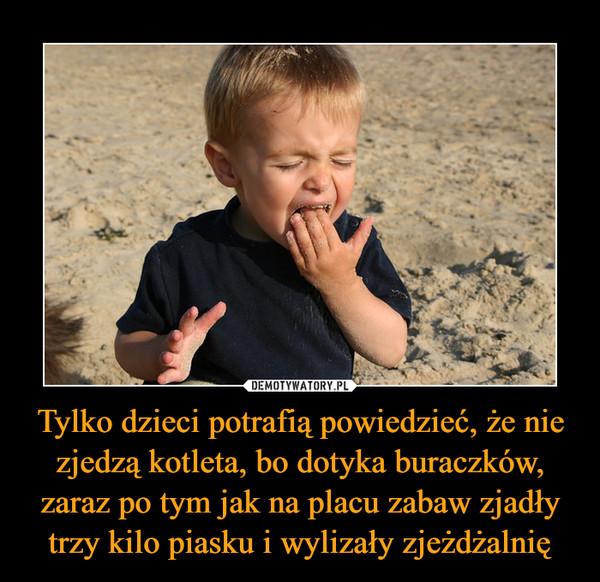 Tylko dzieci potrafią powiedzieć, że nie zjedzą kotleta, bo dotyka buraczków, zaraz po tym jak na placu zabaw zjadły trzy kilo piasku i wylizały zjeżdżalnię –