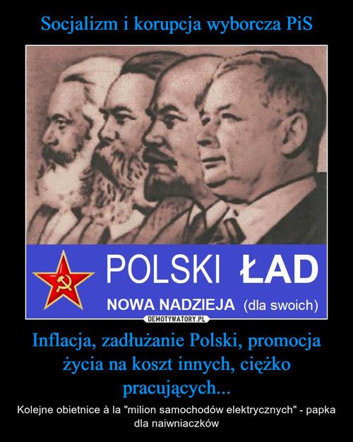 Socjalizm i korupcja wyborcza PiS Inflacja, zadłużanie Polski, promocja życia na koszt innych, ciężko pracujących...