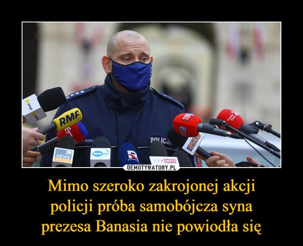 Mimo szeroko zakrojonej akcjipolicji próba samobójcza synaprezesa Banasia nie powiodła się –