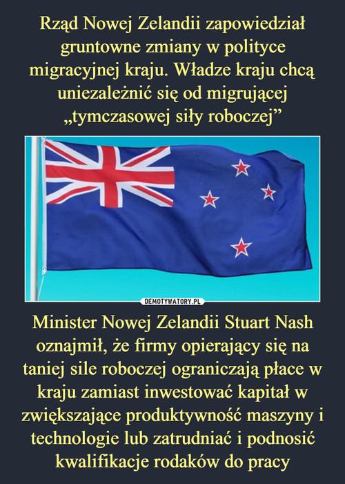 """Rząd Nowej Zelandii zapowiedział gruntowne zmiany w polityce migracyjnej kraju. Władze kraju chcą uniezależnić się od migrującej """"tymczasowej siły roboczej"""" Minister Nowej Zelandii Stuart Nash oznajmił, że firmy opierający się na taniej sile roboczej ograniczają płace w kraju zamiast inwestować kapitał w zwiększające produktywność maszyny i technologie lub zatrudniać i podnosić kwalifikacje rodaków do pracy"""