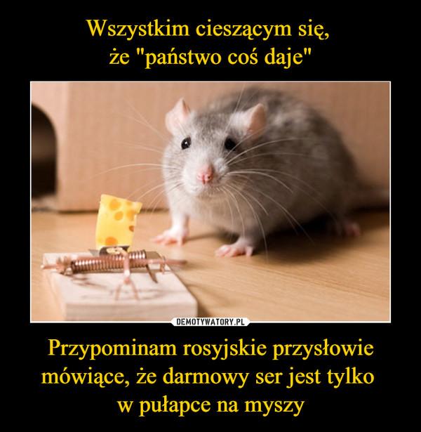 """Wszystkim cieszącym się,  że """"państwo coś daje"""" Przypominam rosyjskie przysłowie mówiące, że darmowy ser jest tylko  w pułapce na myszy"""