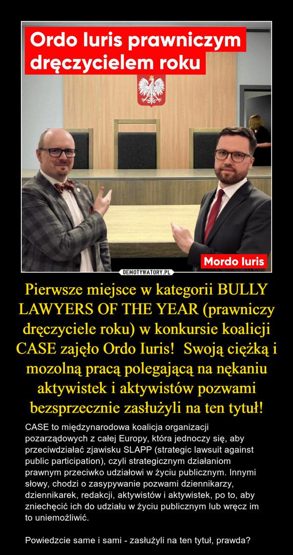 Pierwsze miejsce w kategorii BULLY LAWYERS OF THE YEAR (prawniczy dręczyciele roku) w konkursie koalicji CASE zajęło Ordo Iuris!  Swoją ciężką i mozolną pracą polegającą na nękaniu aktywistek i aktywistów pozwami bezsprzecznie zasłużyli na ten tytuł! – CASE to międzynarodowa koalicja organizacji pozarządowych z całej Europy, która jednoczy się, aby przeciwdziałać zjawisku SLAPP (strategic lawsuit against public participation), czyli strategicznym działaniom prawnym przeciwko udziałowi w życiu publicznym. Innymi słowy, chodzi o zasypywanie pozwami dziennikarzy, dziennikarek, redakcji, aktywistów i aktywistek, po to, aby zniechęcić ich do udziału w życiu publicznym lub wręcz im to uniemożliwić. Powiedzcie same i sami - zasłużyli na ten tytuł, prawda?