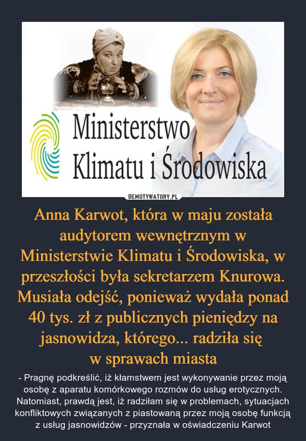 Anna Karwot, która w maju została audytorem wewnętrznym w Ministerstwie Klimatu i Środowiska, w przeszłości była sekretarzem Knurowa. Musiała odejść, ponieważ wydała ponad 40 tys. zł z publicznych pieniędzy na jasnowidza, którego... radziła się w sprawach miasta – - Pragnę podkreślić, iż kłamstwem jest wykonywanie przez moją osobę z aparatu komórkowego rozmów do usług erotycznych. Natomiast, prawdą jest, iż radziłam się w problemach, sytuacjach konfliktowych związanych z piastowaną przez moją osobę funkcją z usług jasnowidzów - przyznała w oświadczeniu Karwot