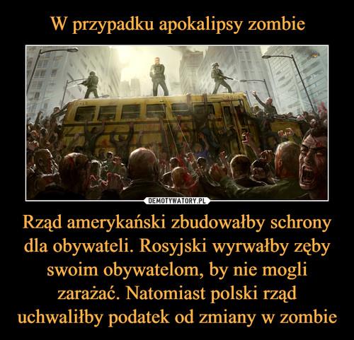 W przypadku apokalipsy zombie Rząd amerykański zbudowałby schrony dla obywateli. Rosyjski wyrwałby zęby swoim obywatelom, by nie mogli zarażać. Natomiast polski rząd uchwaliłby podatek od zmiany w zombie