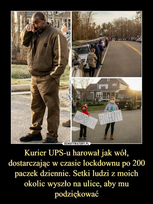 Kurier UPS-u harował jak wół, dostarczając w czasie lockdownu po 200 paczek dziennie. Setki ludzi z moich okolic wyszło na ulice, aby mu podziękować