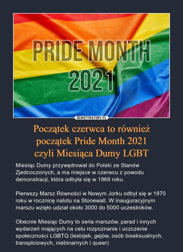 Początek czerwca to równieżpoczątek Pride Month 2021czyli Miesiąca Dumy LGBT – Miesiąc Dumy przywędrował do Polski ze Stanów Zjednoczonych, a ma miejsce w czerwcu z powodu demonstracji, która odbyła się w 1969 roku.Pierwszy Marsz Równości w Nowym Jorku odbył się w 1970 roku w rocznicę nalotu na Stonewall. W inauguracyjnym marszu wzięło udział około 3000 do 5000 uczestników.Obecnie Miesiąc Dumy to seria marszów, parad i innych wydarzeń mających na celu rozpoznanie i uczczenie społeczności LGBTQ (lesbijek, gejów, osób biseksualnych, transpłciowych, niebinarnych i queer)