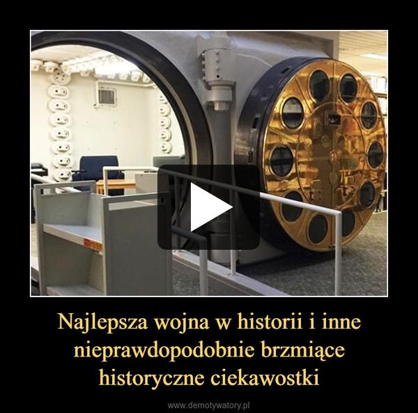 Najlepsza wojna w historii i inne nieprawdopodobnie brzmiącehistoryczne ciekawostki –