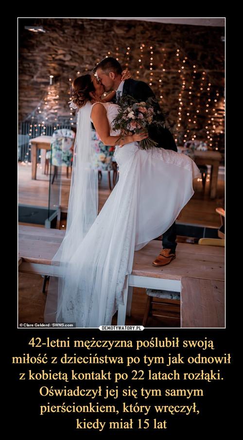42-letni mężczyzna poślubił swoją miłość z dzieciństwa po tym jak odnowił z kobietą kontakt po 22 latach rozłąki. Oświadczył jej się tym samym pierścionkiem, który wręczył,  kiedy miał 15 lat