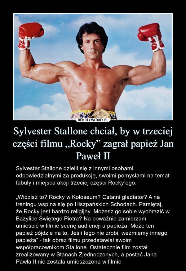 """Sylvester Stallone chciał, by w trzeciej części filmu """"Rocky"""" zagrał papież Jan Paweł II – Sylvester Stallone dzielił się z innymi osobami odpowiedzialnymi za produkcję, swoimi pomysłami na temat fabuły i miejsca akcji trzeciej części Rocky'ego.""""Widzisz to? Rocky w Koloseum? Ostatni gladiator? A na treningu wspina się po Hiszpańskich Schodach. Pamiętaj, że Rocky jest bardzo religijny. Możesz go sobie wyobrazić w Bazylice Świętego Piotra? Na poważnie zamierzam umieścić w filmie scenę audiencji u papieża. Może ten papież pójdzie na to. Jeśli tego nie zrobi, weźmiemy innego papieża"""" - tak obraz filmu przedstawiał swoim współpracownikom Stallone. Ostatecznie film został zrealizowany w Stanach Zjednoczonych, a postać Jana Pawła II nie została umieszczona w filmie"""