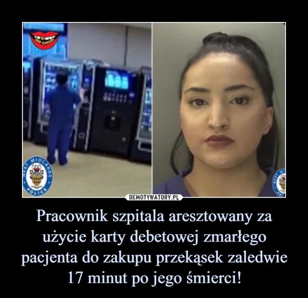 Pracownik szpitala aresztowany za użycie karty debetowej zmarłego pacjenta do zakupu przekąsek zaledwie 17 minut po jego śmierci! –