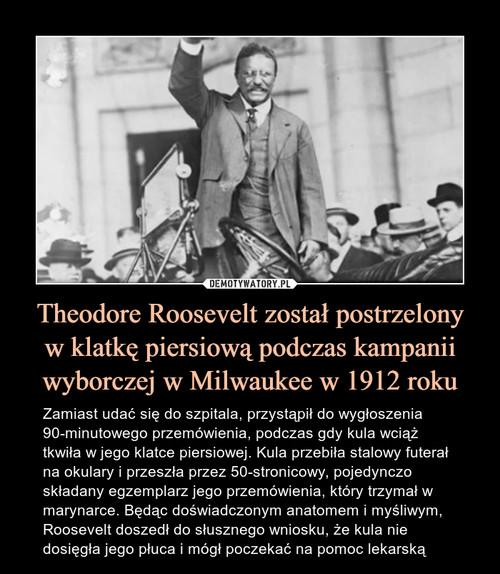 Theodore Roosevelt został postrzelony w klatkę piersiową podczas kampanii wyborczej w Milwaukee w 1912 roku